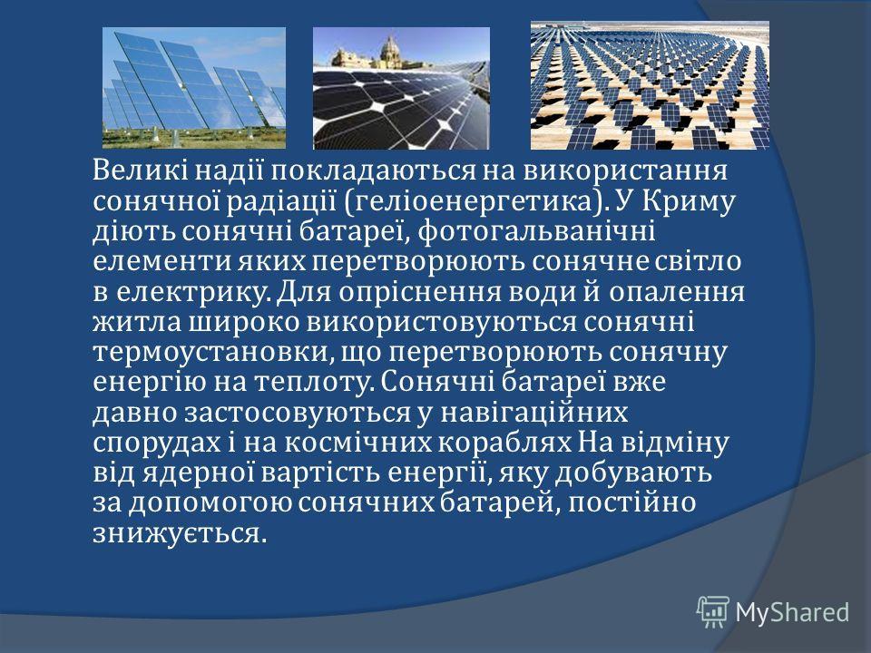 Великі надії покладаються на використання сонячної радіації (геліоенергетика). У Криму діють сонячні батареї, фотогальванічні елементи яких перетворюють сонячне світло в електрику. Для опріснення води й опалення житла широко використовуються сонячні