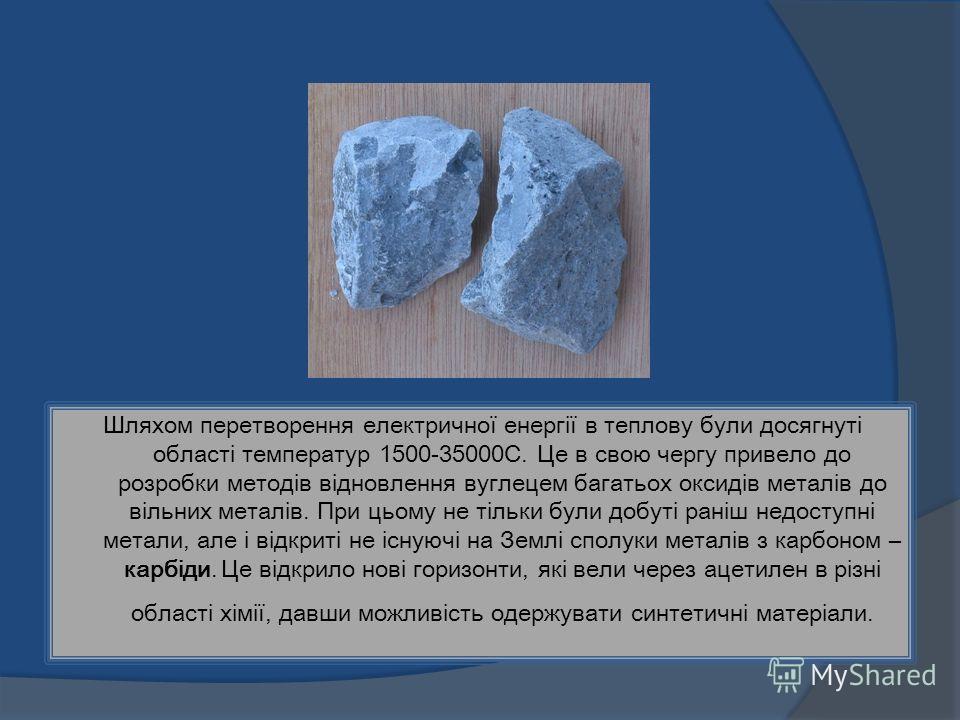 Шляхом перетворення електричної енергії в теплову були досягнуті області температур 1500-35000С. Це в свою чергу привело до розробки методів відновлення вуглецем багатьох оксидів металів до вільних металів. При цьому не тільки були добуті раніш недос