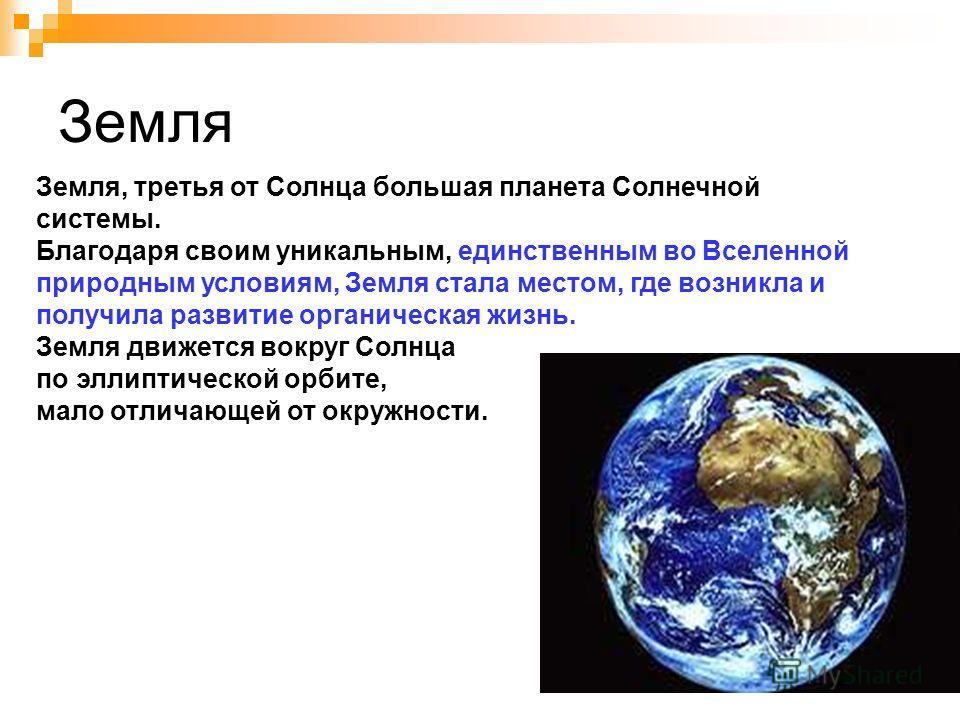 Земля Земля, третья от Солнца большая планета Солнечной системы. Благодаря своим уникальным, единственным во Вселенной природным условиям, Земля стала местом, где возникла и получила развитие органическая жизнь. Земля движется вокруг Солнца по эллипт