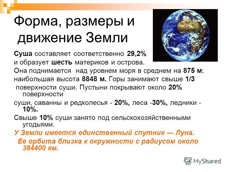 Форма, размеры и движение Земли Суша составляет соответственно 29,2% и образует шесть материков и острова. Она поднимается над уровнем моря в среднем на 875 м; наибольшая высота 8848 м. Горы занимают свыше 1/3 поверхности суши. Пустыни покрывают окол