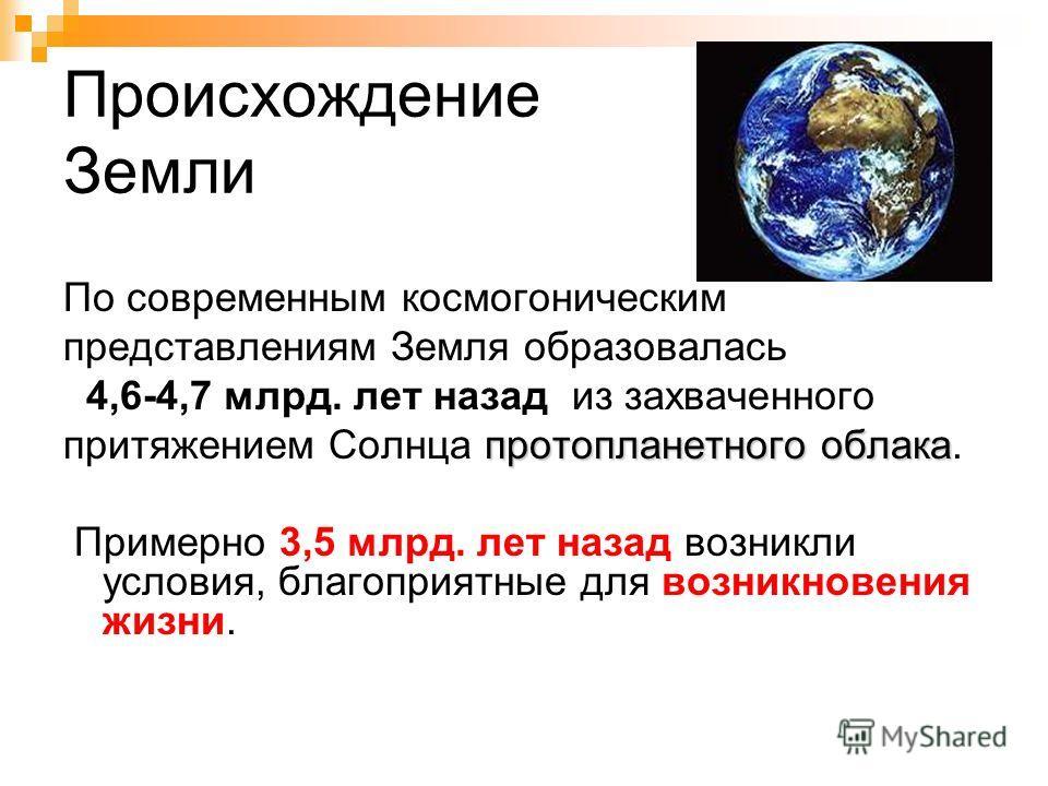 Происхождение Земли По современным космогоническим представлениям Земля образовалась 4,6-4,7 млрд. лет назад из захваченного протопланетного облака притяжением Солнца протопланетного облака. Примерно 3,5 млрд. лет назад возникли условия, благоприятны
