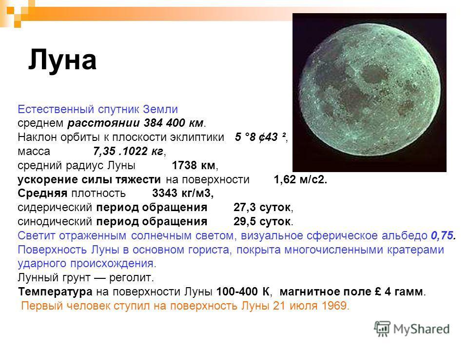 Луна Естественный спутник Земли среднем расстоянии 384 400 км. Наклон орбиты к плоскости эклиптики 5 °8 ¢43 ², масса 7,35.1022 кг, средний радиус Луны 1738 км, ускорение силы тяжести на поверхности 1,62 м/с2. Средняя плотность 3343 кг/м3, сидерически