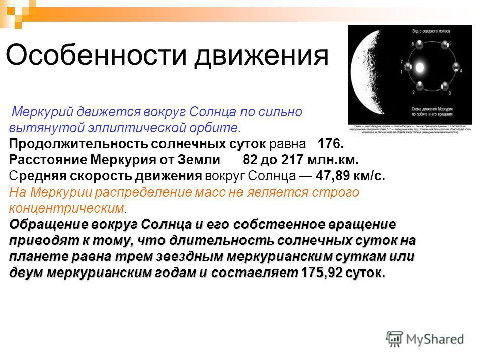 Особенности движения Меркурий движется вокруг Солнца по сильно вытянутой эллиптической орбите. Продолжительность солнечных суток равна 176. Расстояние Меркурия от Земли 82 до 217 млн.км. Средняя скорость движения вокруг Солнца 47,89 км/с. На Меркурии