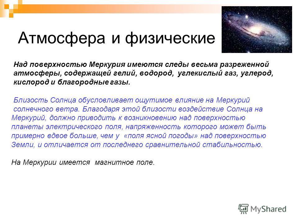 Атмосфера и физические поля Над поверхностью Меркурия имеются следы весьма разреженной атмосферы, содержащей гелий, водород, углекислый газ, углерод, кислород и благородные газы. Близость Солнца обусловливает ощутимое влияние на Меркурий солнечного в