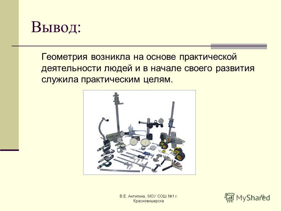 В.Е. Антипина, МОУ СОШ 1 г. Красновишерска 10 Вывод: Геометрия возникла на основе практической деятельности людей и в начале своего развития служила практическим целям.
