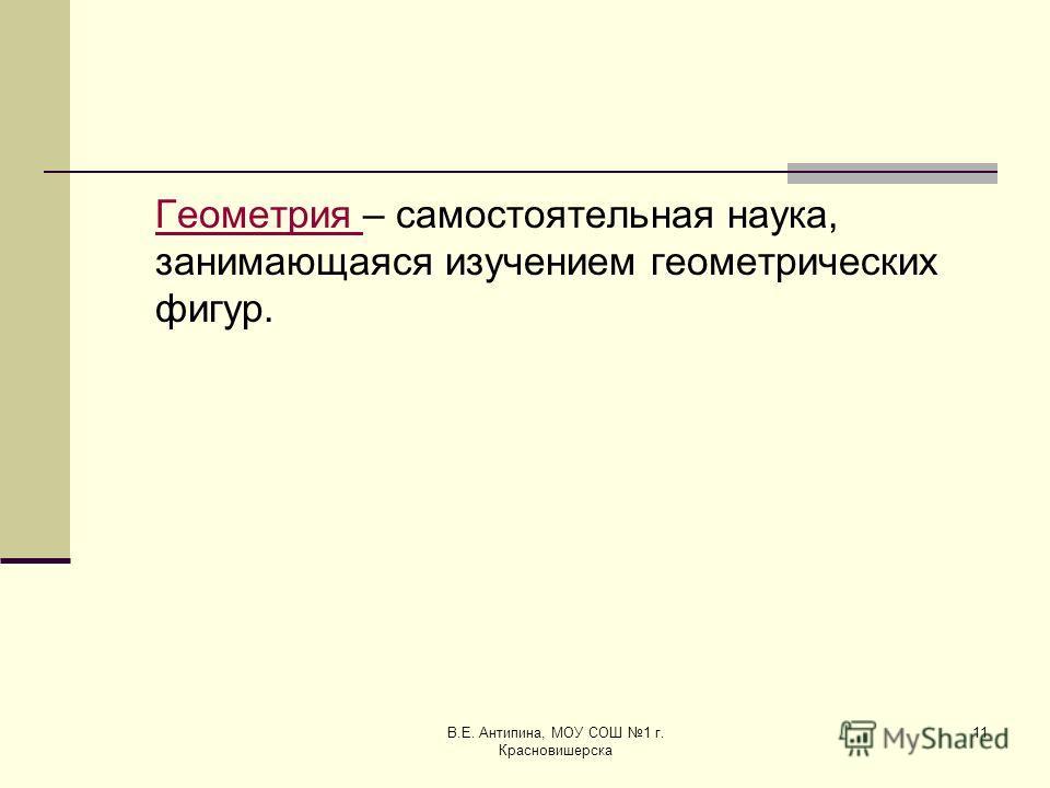 В.Е. Антипина, МОУ СОШ 1 г. Красновишерска 11 Геометрия Геометрия – самостоятельная наука, занимающаяся изучением геометрических фигур.