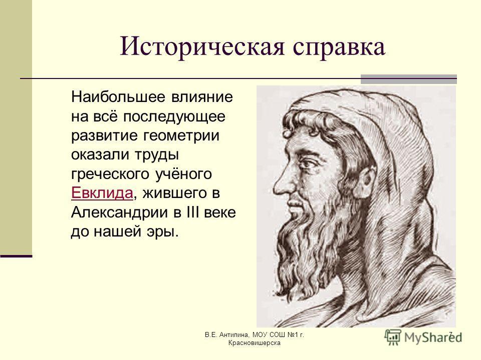 В.Е. Антипина, МОУ СОШ 1 г. Красновишерска 7 Историческая справка Наибольшее влияние на всё последующее развитие геометрии оказали труды греческого учёного Евклида, жившего в Александрии в III веке до нашей эры. Евклида