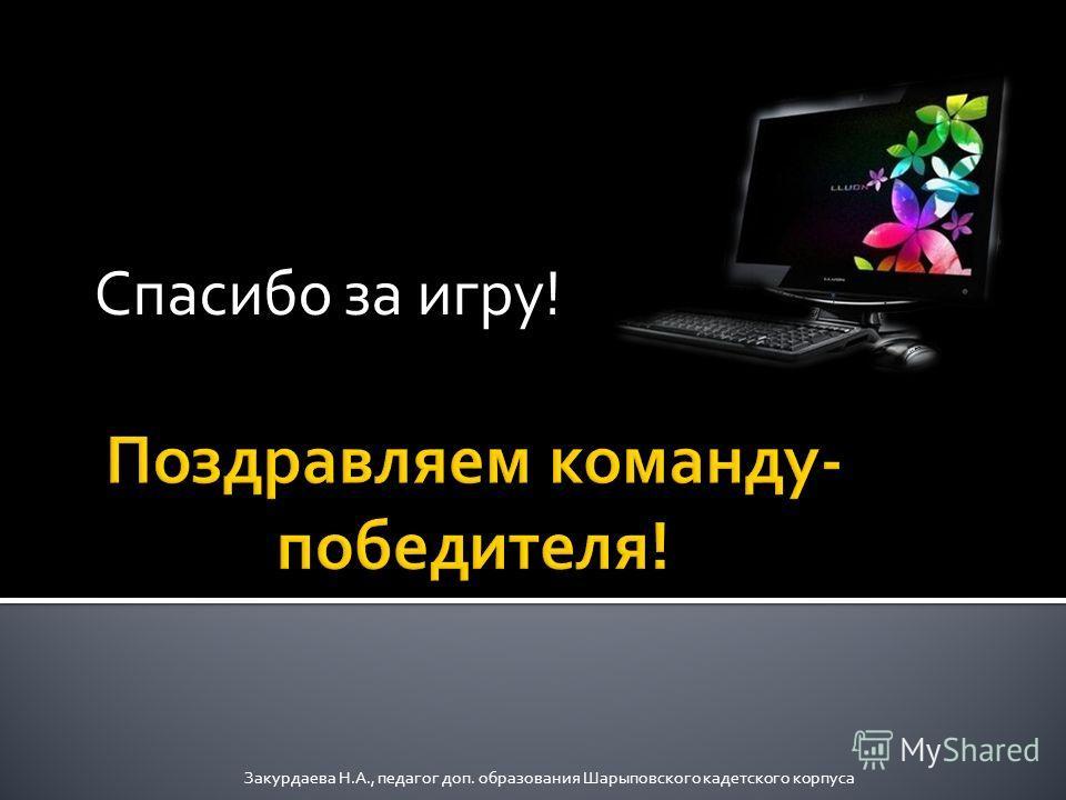 Спасибо за игру! Закурдаева Н.А., педагог доп. образования Шарыповского кадетского корпуса