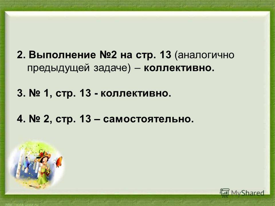 2. Выполнение 2 на стр. 13 (аналогично предыдущей задаче) – коллективно. 3. 1, стр. 13 - коллективно. 4. 2, стр. 13 – самостоятельно.