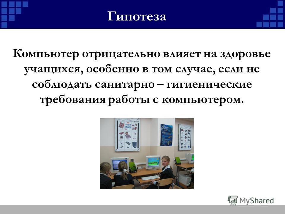 Гипотеза Компьютер отрицательно влияет на здоровье учащихся, особенно в том случае, если не соблюдать санитарно – гигиенические требования работы с компьютером.