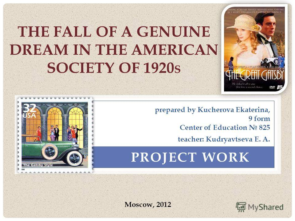 THE FALL OF A GENUINE DREAM IN THE AMERICAN SOCIETY OF 1920 S PROJECT WORK prepared by Kucherova Ekaterina, 9 form Center of Education 825 Moscow, 2012 teacher: Kudryavtseva E. A.