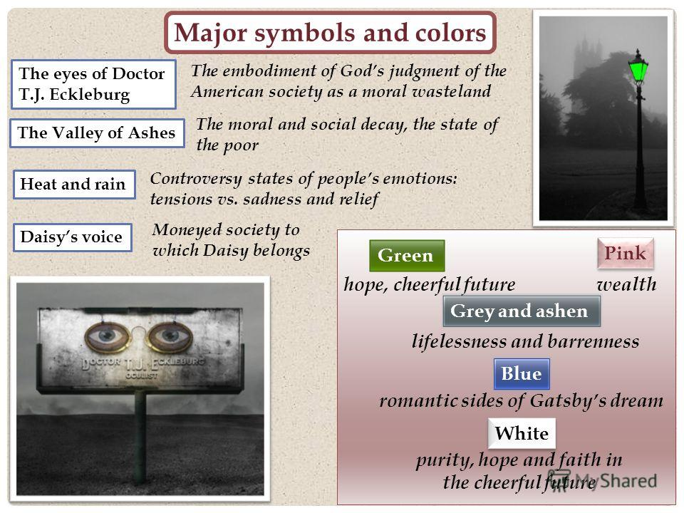 Major symbols and colors The eyes of Doctor T.J. Eckleburg The embodiment of Gods judgment of the American society as a moral wasteland The Valley of Ashes The moral and social decay, the state of the poor Green hope, cheerful future Grey and ashen l