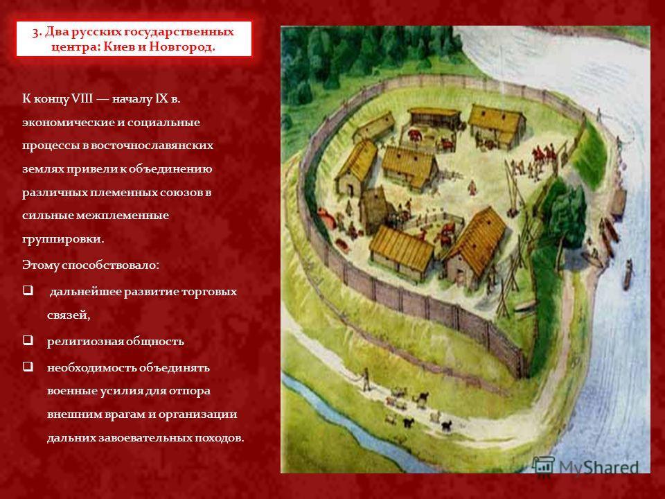 К концу VIII началу IX в. экономические и социальные процессы в восточнославянских землях привели к объединению различных племенных союзов в сильные межплеменные группировки. Этому способствовало: дальнейшее развитие торговых связей, религиозная общн