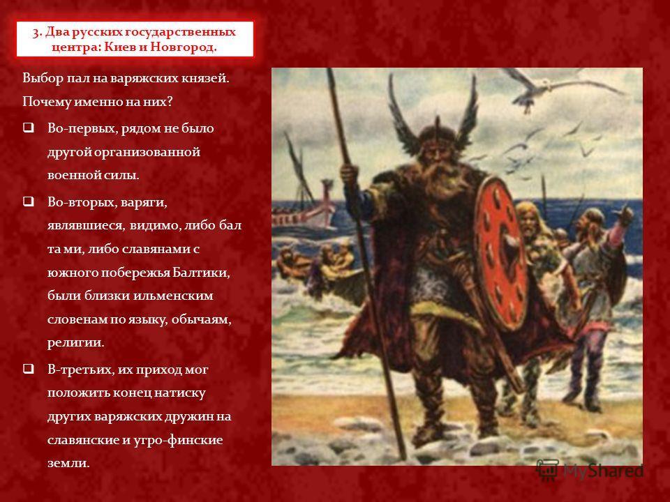 Выбор пал на варяжских князей. Почему именно на них? Во-первых, рядом не было другой организованной военной силы. Во-вторых, варяги, являвшиеся, видимо, либо бал та ми, либо славянами с южного побережья Балтики, были близки ильменским словенам по язы