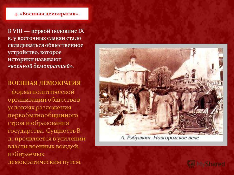 В VIII первой половине IX в. у восточных славян стало складываться общественное устройство, которое историки называют «военной демократией». ВОЕННАЯ ДЕМОКРАТИЯ - форма политической организации общества в условиях разложения первобытнообщинного строя
