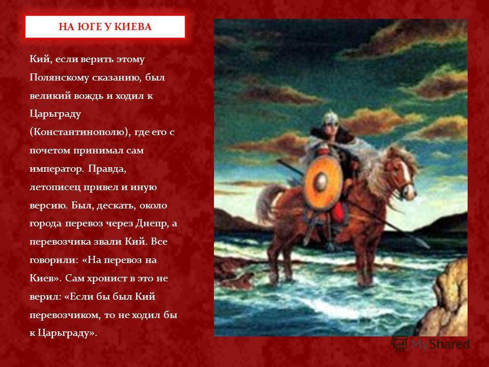 Кий, если верить этому Полянскому сказанию, был великий вождь и ходил к Царьграду (Константинополю), где его с почетом принимал сам император. Правда, летописец привел и иную версию. Был, дескать, около города перевоз через Днепр, а перевозчика звали