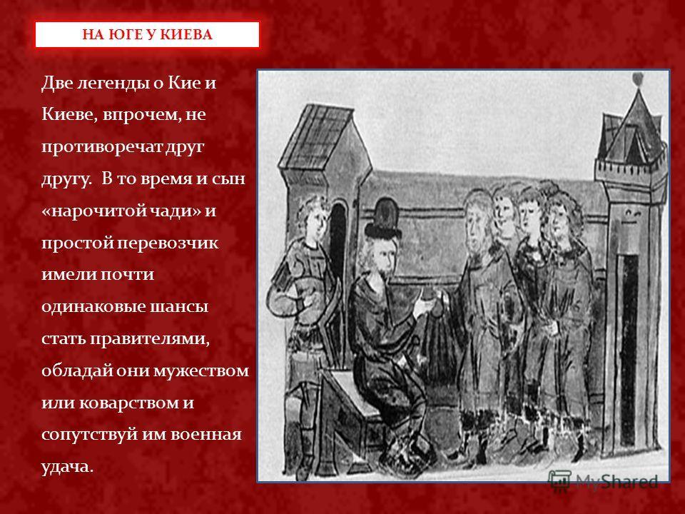 Две легенды о Кие и Киеве, впрочем, не противоречат друг другу. В то время и сын «нарочитой чади» и простой перевозчик имели почти одинаковые шансы стать правителями, обладай они мужеством или коварством и сопутствуй им военная удача. НА ЮГЕ У КИЕВА