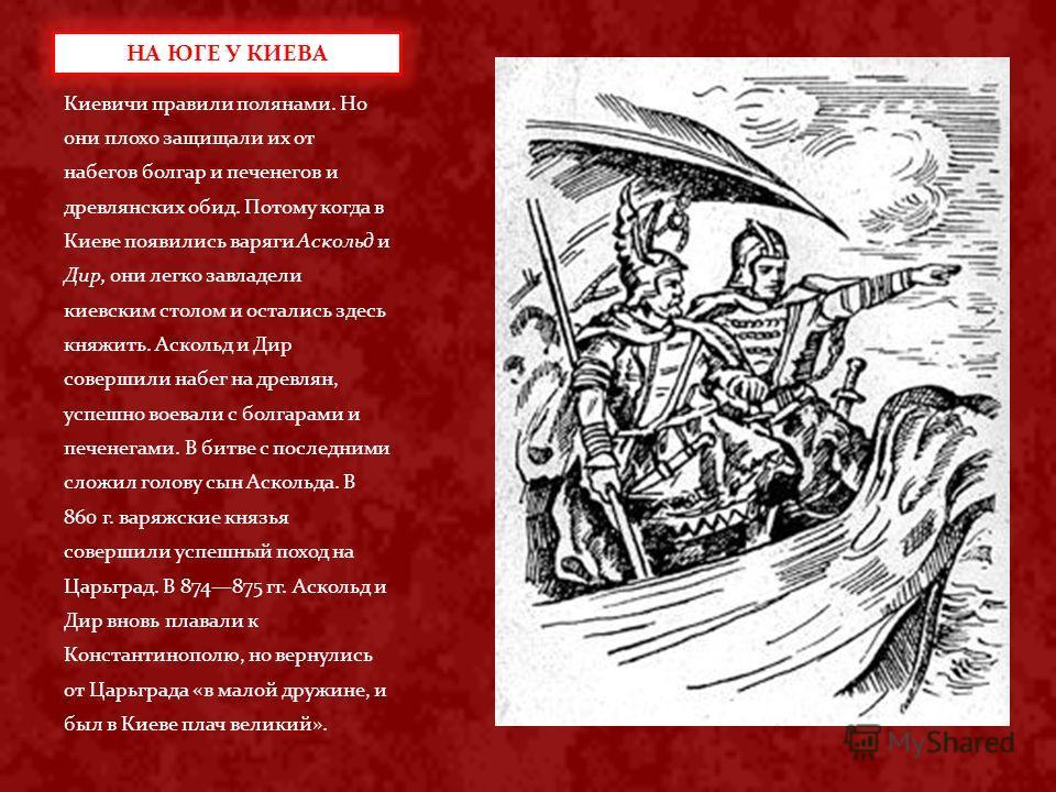 Киевичи правили полянами. Но они плохо защищали их от набегов болгар и печенегов и древлянских обид. Потому когда в Киеве появились варяги Аскольд и Дир, они легко завладели киевским столом и остались здесь княжить. Аскольд и Дир совершили набег на д