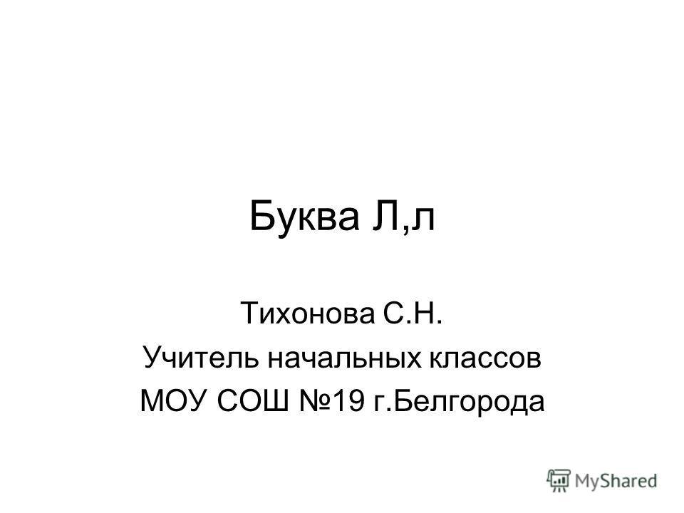 Буква Л,л Тихонова С.Н. Учитель начальных классов МОУ СОШ 19 г.Белгорода