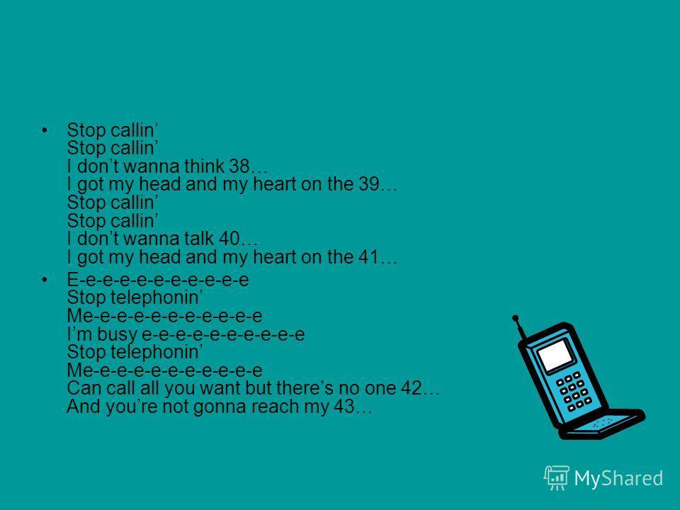 Stop callin Stop callin I dont wanna think 38… I got my head and my heart on the 39… Stop callin Stop callin I dont wanna talk 40… I got my head and my heart on the 41… E-e-e-e-e-e-e-e-e-e-e Stop telephonin Me-e-e-e-e-e-e-e-e-e-e Im busy e-e-e-e-e-e-