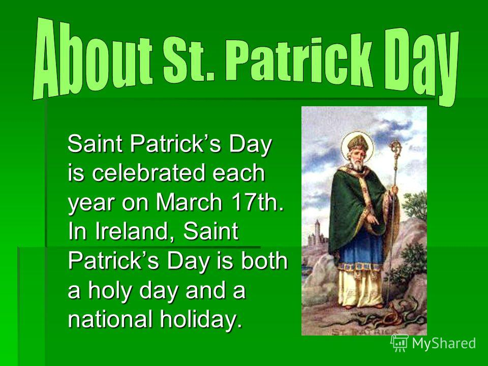 Saint Patricks Day is celebrated each year on March 17th. In Ireland, Saint Patricks Day is both a holy day and a national holiday. Saint Patricks Day is celebrated each year on March 17th. In Ireland, Saint Patricks Day is both a holy day and a nati