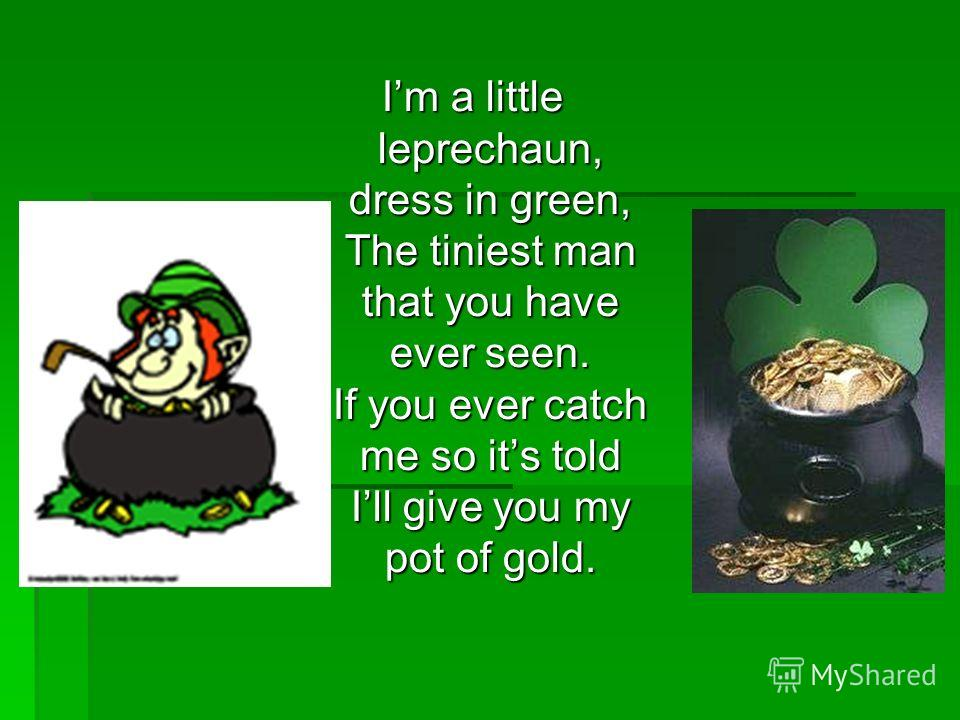 Im a little leprechaun, dress in green, The tiniest man that you have ever seen. If you ever catch me so its told Ill give you my pot of gold.