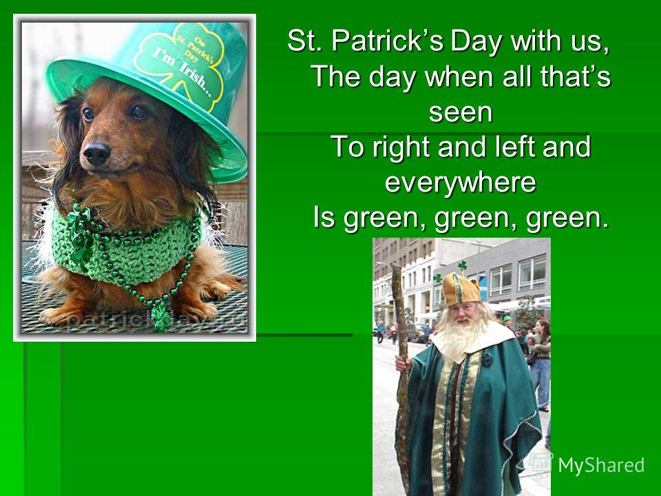 St. Patricks Day with us, The day when all thats seen To right and left and everywhere Is green, green, green.
