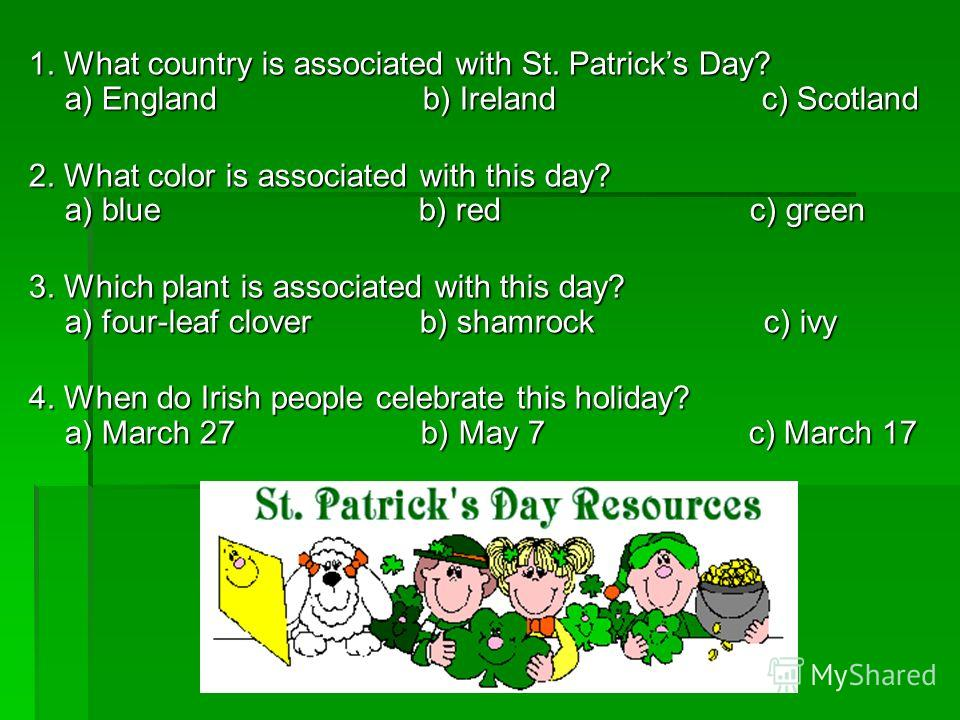 1. What country is associated with St. Patricks Day? a) England b) Ireland c) Scotland 2. What color is associated with this day? a) blue b) red c) green 3. Which plant is associated with this day? a) four-leaf clover b) shamrock c) ivy 4. When do Ir