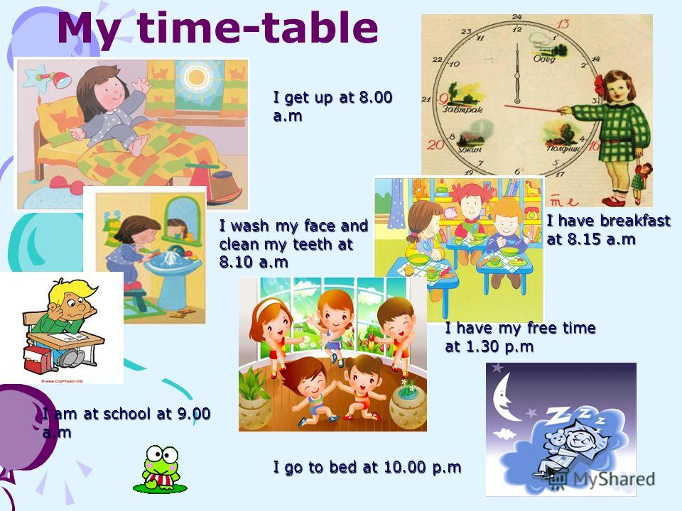 My time-tableI get up at 8.00 a.m I wash my face and clean my teeth at 8.10 a.m I have breakfast at 8.15 a.m I am at school at 9.00 a.m I have my free time at 1.30 p.m I go to bed at 10.00 p.m