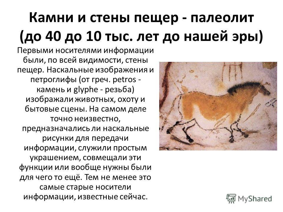 Камни и стены пещер - палеолит (до 40 до 10 тыс. лет до нашей эры) Первыми носителями информации были, по всей видимости, стены пещер. Наскальные изображения и петроглифы (от греч. petros - камень и glyphe - резьба) изображали животных, охоту и бытов