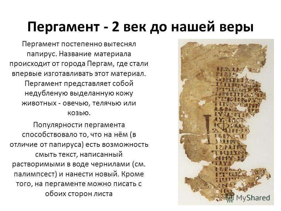 Пергамент - 2 век до нашей веры Пергамент постепенно вытеснял папирус. Название материала происходит от города Пергам, где стали впервые изготавливать этот материал. Пергамент представляет собой недубленую выделанную кожу животных - овечью, телячью и
