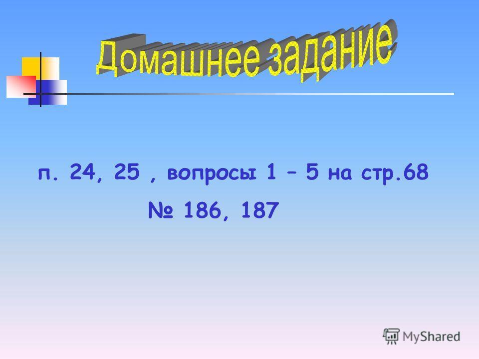 п. 24, 25, вопросы 1 – 5 на стр.68 186, 187