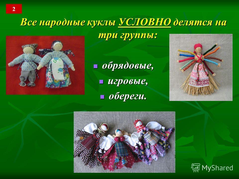 Все народные куклы УСЛОВНО делятся на три группы: обрядовые, обрядовые, игровые, игровые, обереги. обереги. 2