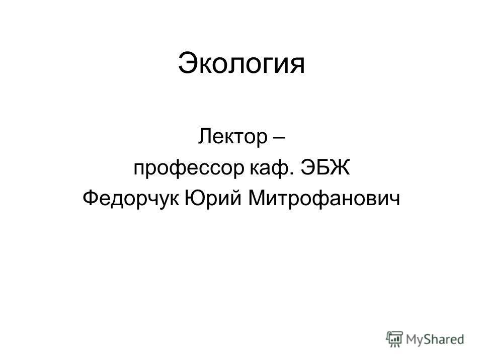 Экология Лектор – профессор каф. ЭБЖ Федорчук Юрий Митрофанович