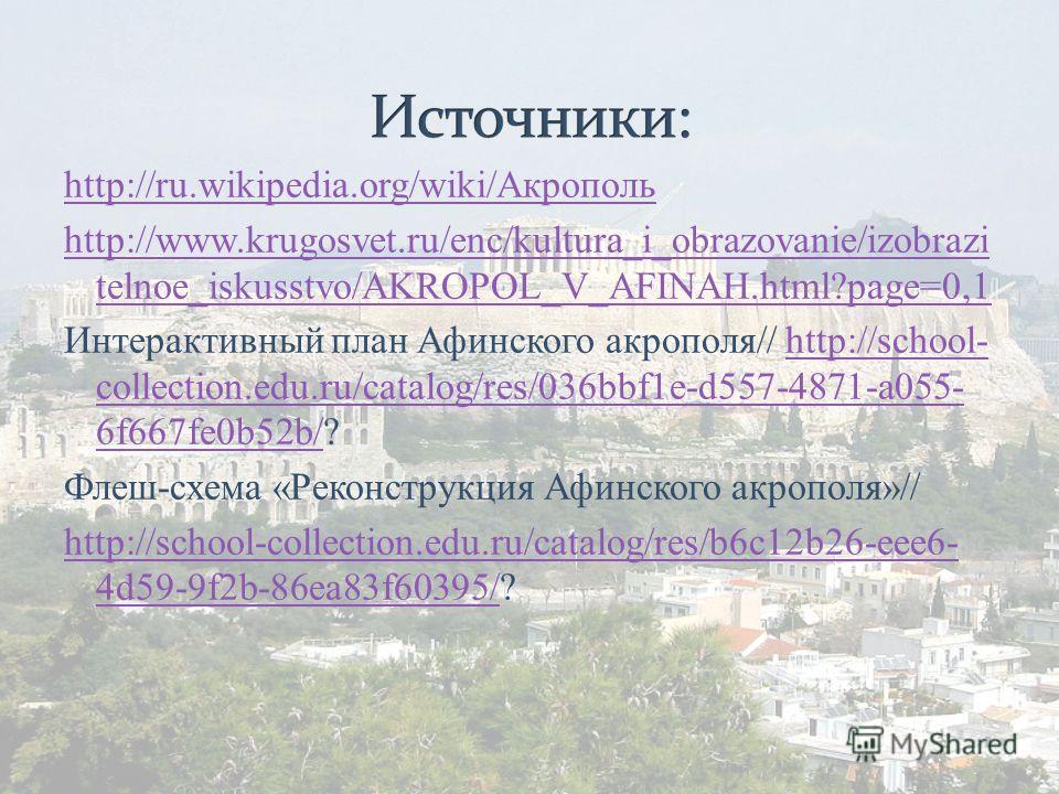 http://ru.wikipedia.org/wiki/Акрополь http://www.krugosvet.ru/enc/kultura_i_obrazovanie/izobrazi telnoe_iskusstvo/AKROPOL_V_AFINAH.html?page=0,1 Интерактивный план Афинского акрополя// http://school- collection.edu.ru/catalog/res/036bbf1e-d557-4871-a