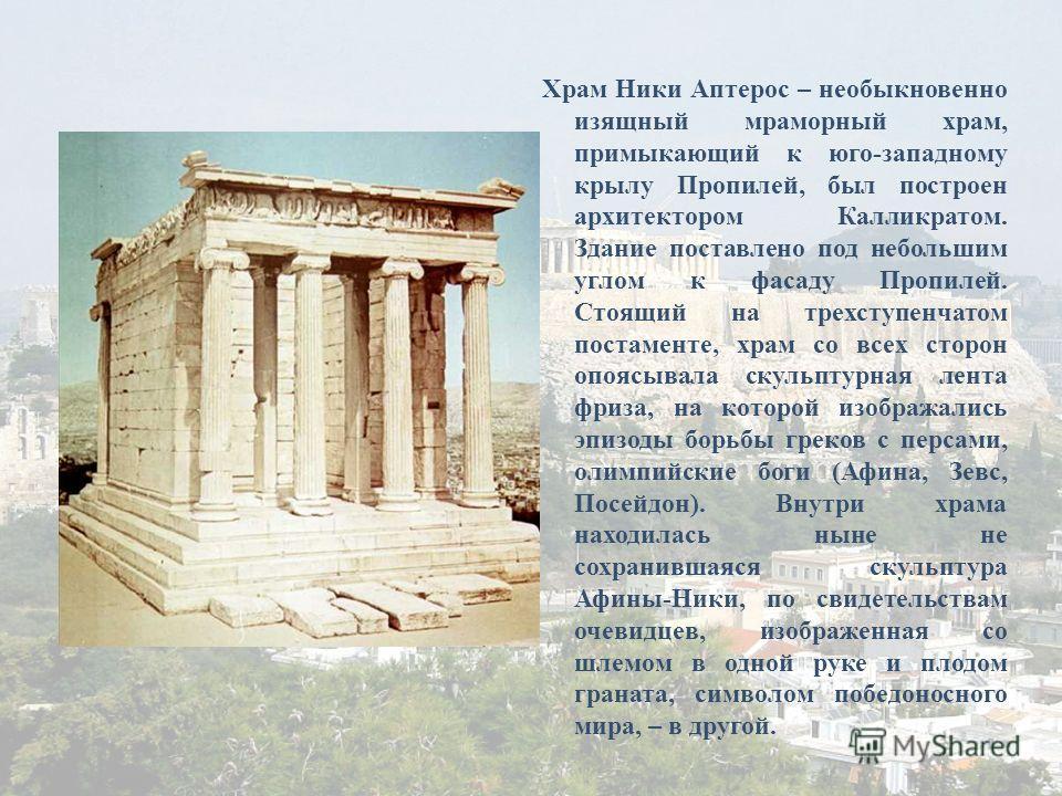Храм Ники Аптерос – необыкновенно изящный мраморный храм, примыкающий к юго-западному крылу Пропилей, был построен архитектором Калликратом. Здание поставлено под небольшим углом к фасаду Пропилей. Стоящий на трехступенчатом постаменте, храм со всех