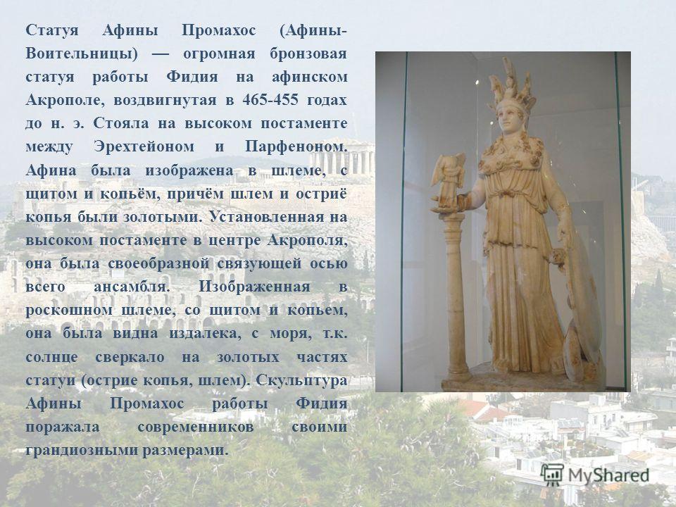 Статуя Афины Промахос (Афины- Воительницы) огромная бронзовая статуя работы Фидия на афинском Акрополе, воздвигнутая в 465-455 годах до н. э. Стояла на высоком постаменте между Эрехтейоном и Парфеноном. Афина была изображена в шлеме, с щитом и копьём
