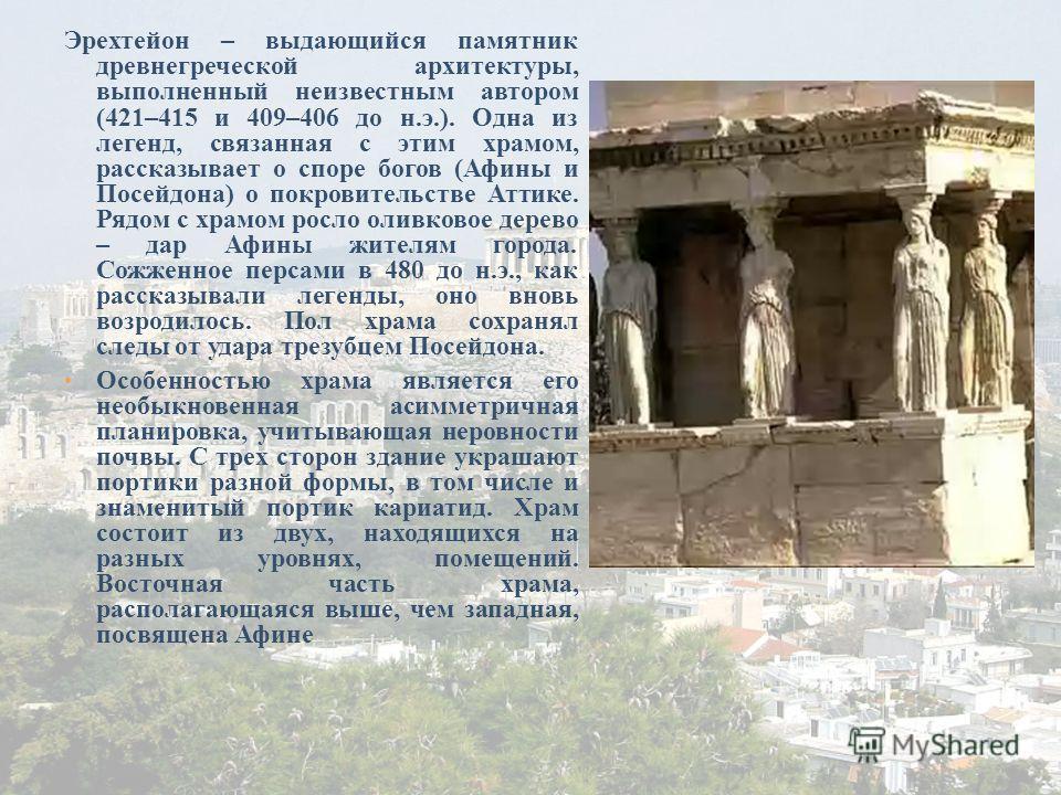 Эрехтейон – выдающийся памятник древнегреческой архитектуры, выполненный неизвестным автором (421–415 и 409–406 до н.э.). Одна из легенд, связанная с этим храмом, рассказывает о споре богов (Афины и Посейдона) о покровительстве Аттике. Рядом с храмом