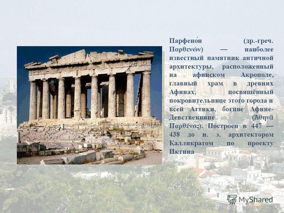Парфено́н (др.-греч. Παρθενών) наиболее известный памятник античной архитектуры, расположенный на афинском Акрополе, главный храм в древних Афинах, посвящённый покровительнице этого города и всей Аттики, богине Афине- Девственнице ( θην Παρθένος). По