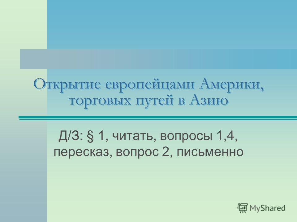 Открытие европейцами Америки, торговых путей в Азию Д/З: § 1, читать, вопросы 1,4, пересказ, вопрос 2, письменно