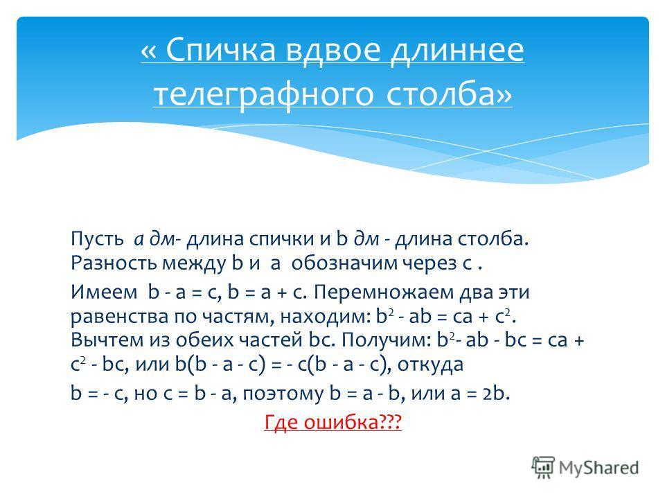 « Спичка вдвое длиннее телеграфного столба» Пусть а дм- длина спички и b дм - длина столба. Разность между b и a обозначим через c. Имеем b - a = c, b = a + c. Перемножаем два эти равенства по частям, находим: b 2 - ab = ca + c 2. Вычтем из обеих час