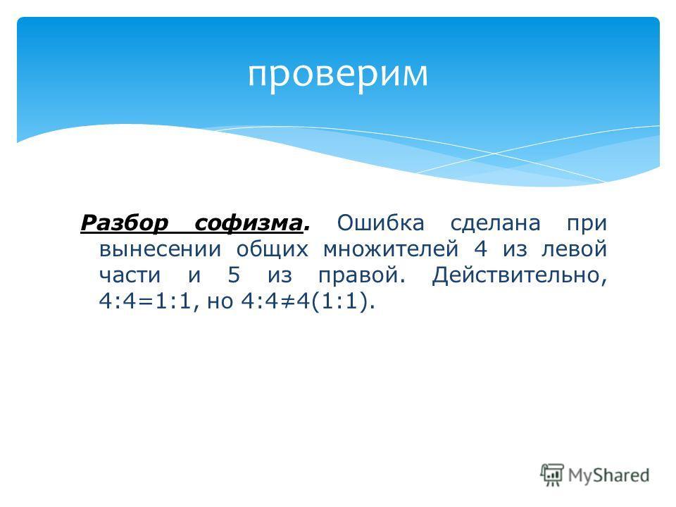 проверим Разбор софизма. Ошибка сделана при вынесении общих множителей 4 из левой части и 5 из правой. Действительно, 4:4=1:1, но 4:44(1:1).
