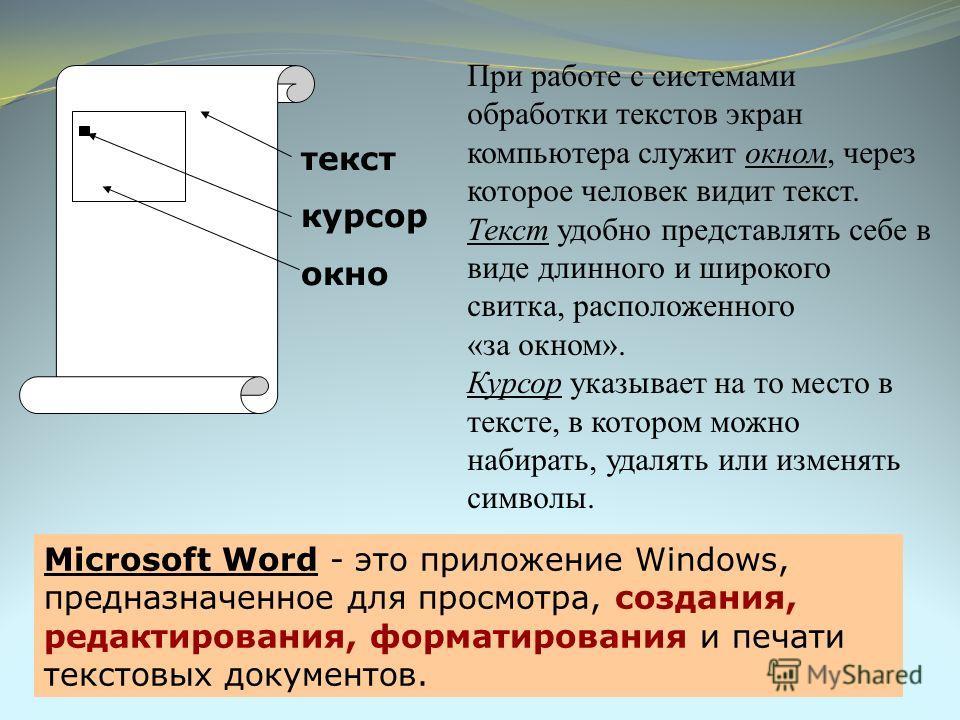 При работе с системами обработки текстов экран компьютера служит окном, через которое человек видит текст. Текст удобно представлять себе в виде длинного и широкого свитка, расположенного «за окном». Курсор указывает на то место в тексте, в котором м