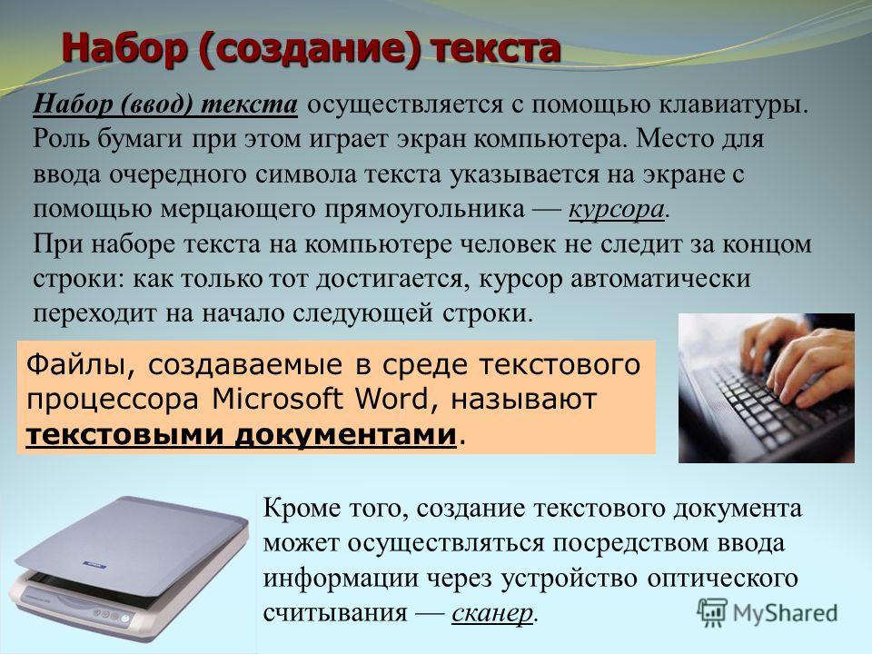 Набор (создание) текста Файлы, создаваемые в среде текстового процессора Microsoft Word, называют текстовыми документами. Кроме того, создание текстового документа может осуществляться посредством ввода информации через устройство оптического считыва