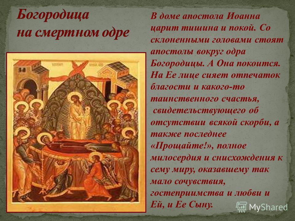 В доме апостола Иоанна царит тишина и покой. Со склоненными головами стоят апостолы вокруг одра Богородицы. А Она покоится. На Ее лице сияет отпечаток благости и какого-то таинственного счастья, свидетельствующего об отсутствии всякой скорби, а также