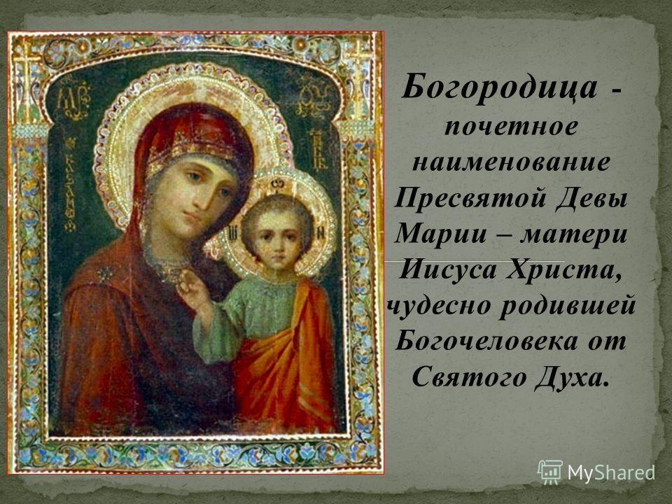 Богородица - почетное наименование Пресвятой Девы Марии – матери Иисуса Христа, чудесно родившей Богочеловека от Святого Духа.