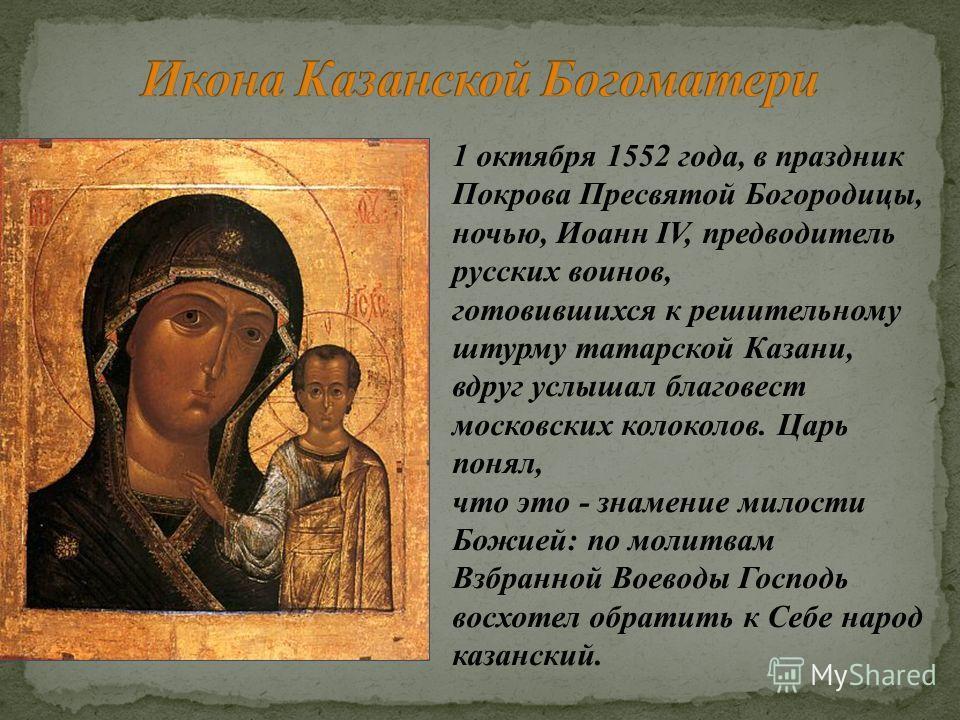 1 октября 1552 года, в праздник Покрова Пресвятой Богородицы, ночью, Иоанн IV, предводитель русских воинов, готовившихся к решительному штурму татарской Казани, вдруг услышал благовест московских колоколов. Царь понял, что это - знамение милости Божи