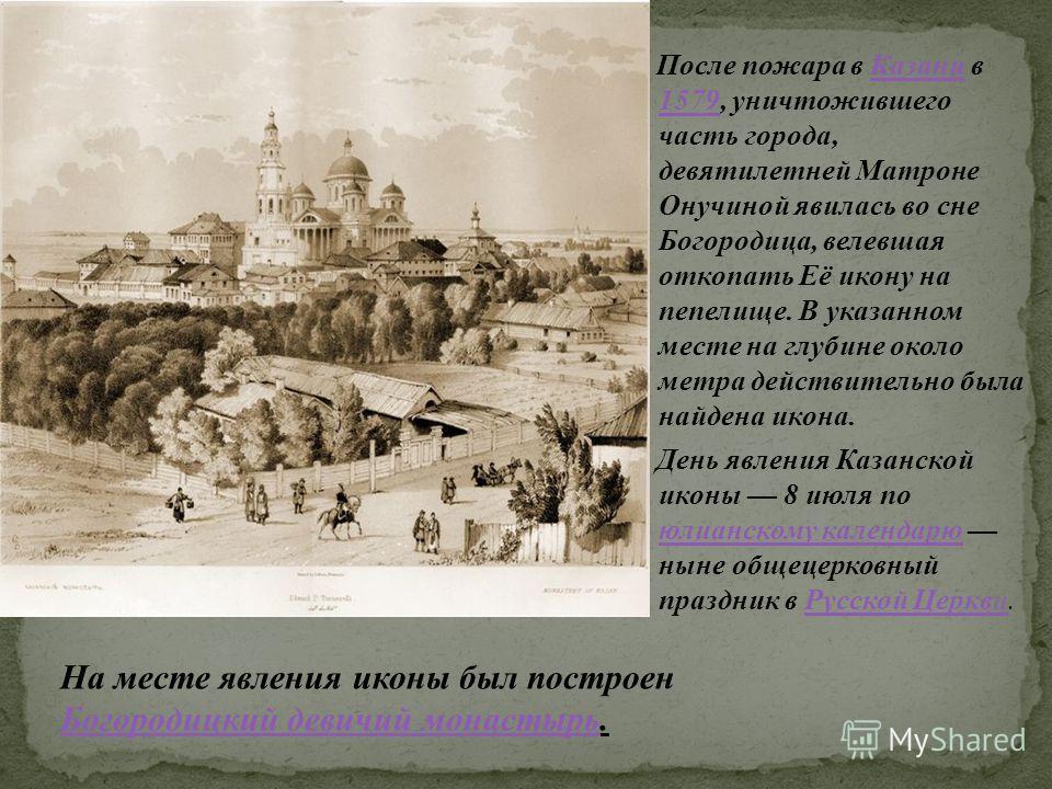 После пожара в Казани в 1579, уничтожившего часть города, девятилетней Матроне Онучиной явилась во сне Богородица, велевшая откопать Её икону на пепелище. В указанном месте на глубине около метра действительно была найдена икона.Казани 1579 День явле