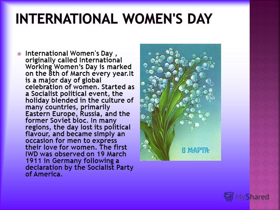 International Women's Day, originally called International Working Womens Day is marked on the 8th of March every year.It is a major day of global celebration of women. Started as a Socialist political event, the holiday blended in the culture of man