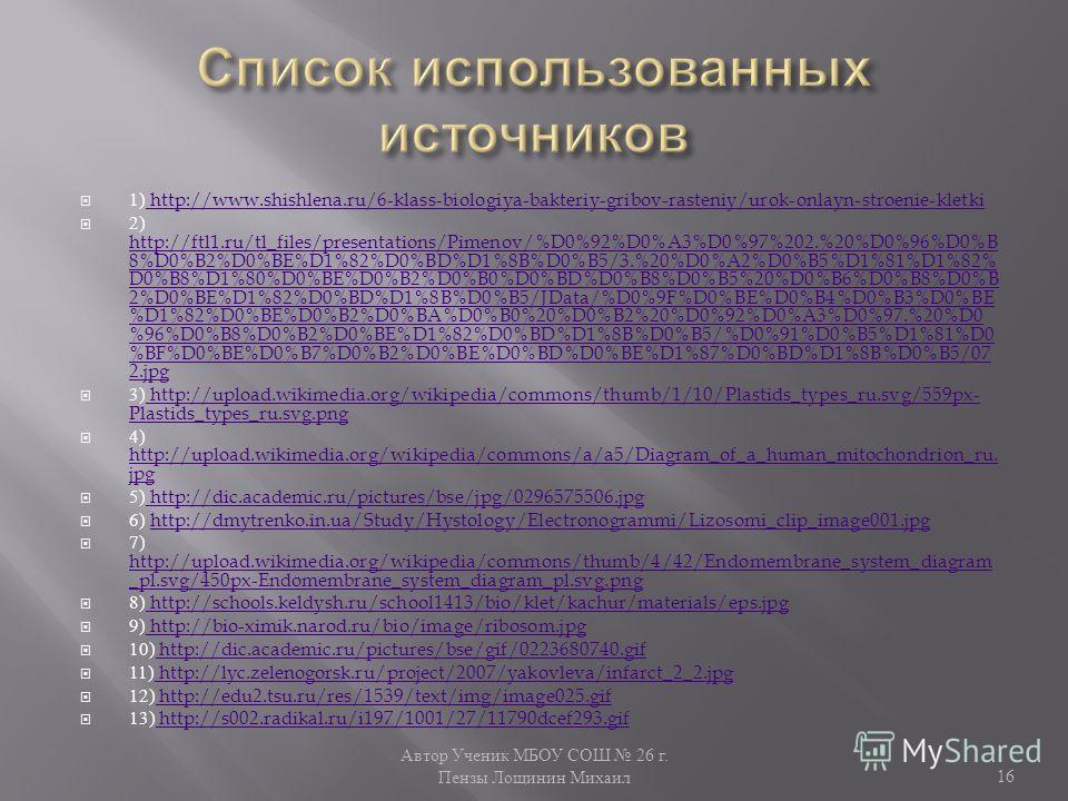 Автор Ученик МБОУ СОШ 26 г. Пензы Лощинин Михаил 16 1) http://www.shishlena.ru/6-klass-biologiya-bakteriy-gribov-rasteniy/urok-onlayn-stroenie-kletki http://www.shishlena.ru/6-klass-biologiya-bakteriy-gribov-rasteniy/urok-onlayn-stroenie-kletki 2) ht